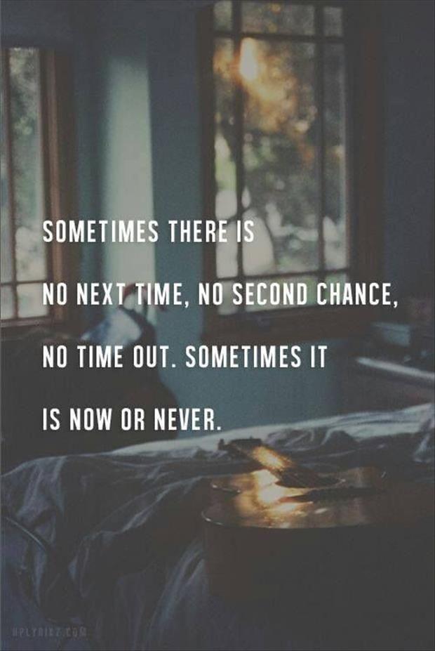 博29 Sometimes there is no next time, no second chance, no time out. Sometimes it is now or never.