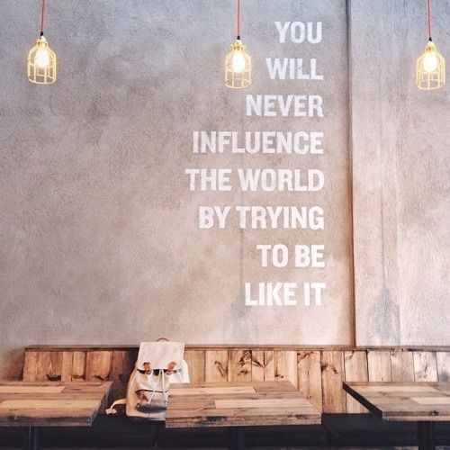 用22 You will never influence the world by trying to be like it.